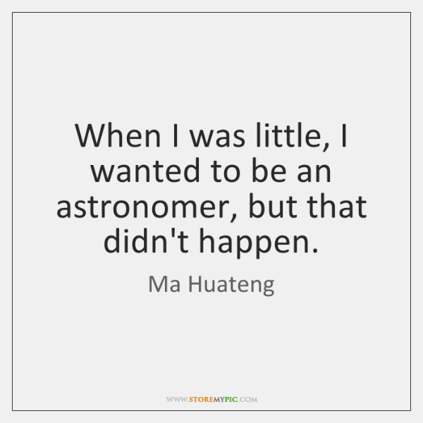 When I was little, I wanted to be an astronomer, but that ...