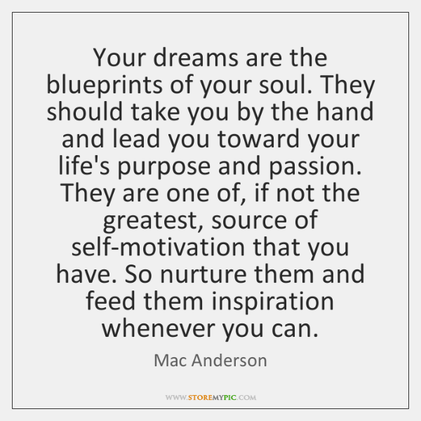 Your dreams are the blueprints of your soul. They should take you ...