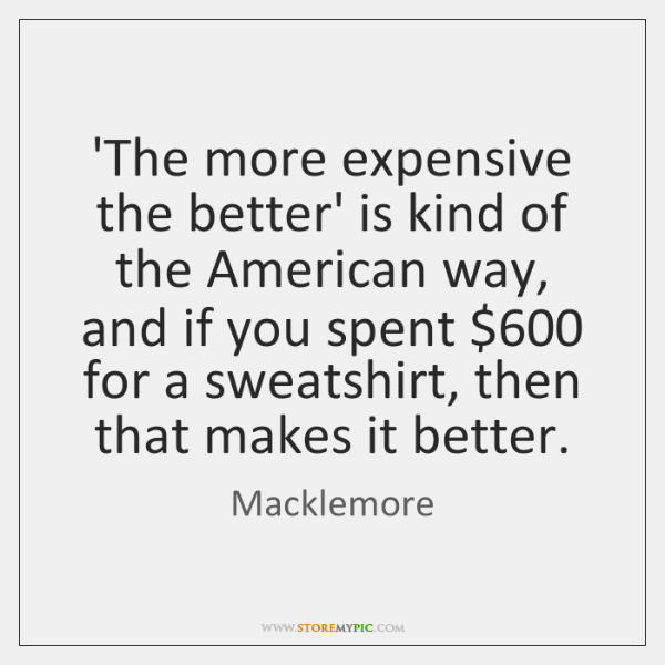 'The more expensive the better' is kind of the American way, and ...