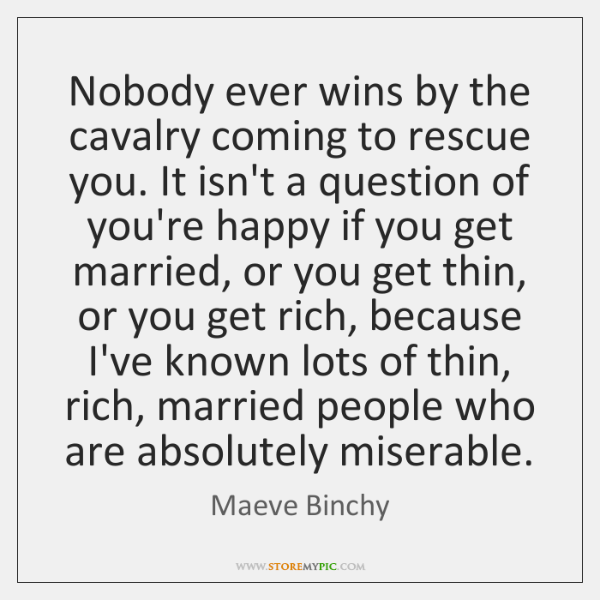 Nobody ever wins by the cavalry coming to rescue you. It isn't ...