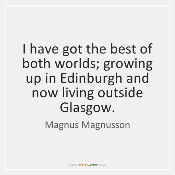 I have got the best of both worlds; growing up in Edinburgh ...