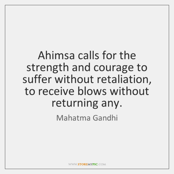 Ahimsa calls for the strength and courage to suffer without retaliation, to ...