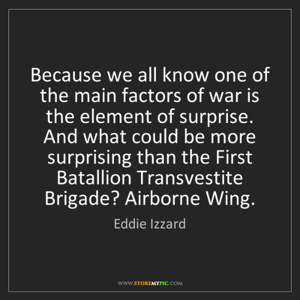 Eddie Izzard: Because we all know one of the main factors of war is...