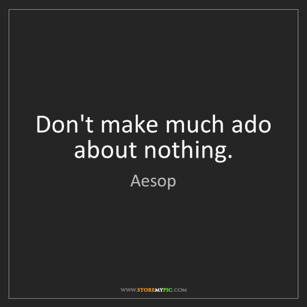 Aesop: Don't make much ado about nothing.