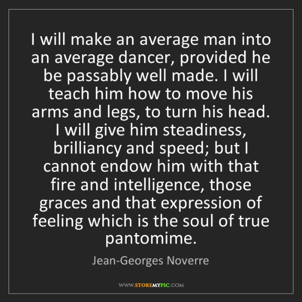 Jean-Georges Noverre: I will make an average man into an average dancer, provided...