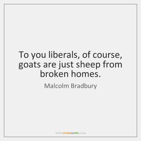 To you liberals, of course, goats are just sheep from broken homes.