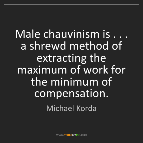 Michael Korda: Male chauvinism is . . . a shrewd method of extracting...