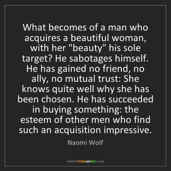 Naomi Wolf: What becomes of a man who acquires a beautiful woman,...