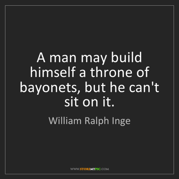 William Ralph Inge: A man may build himself a throne of bayonets, but he...