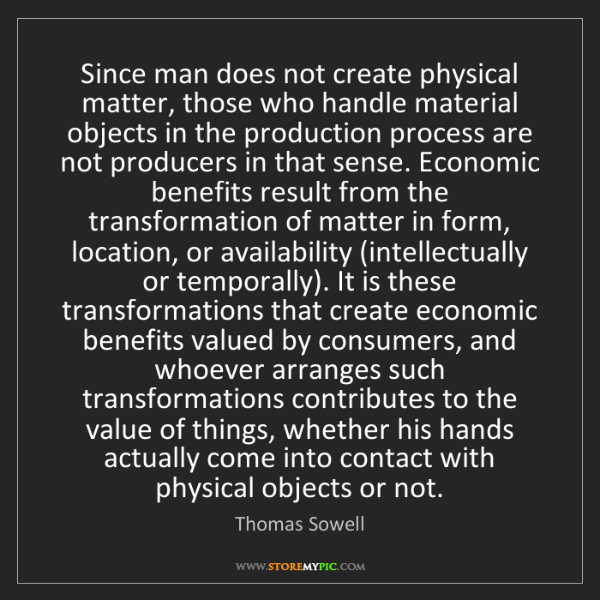 Thomas Sowell: Since man does not create physical matter, those who...