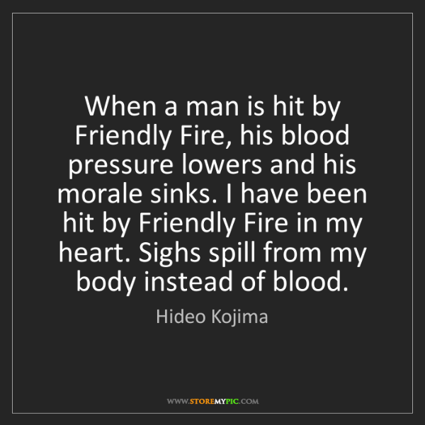 Hideo Kojima: When a man is hit by Friendly Fire, his blood pressure...