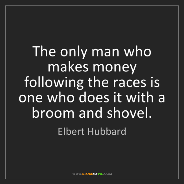 Elbert Hubbard: The only man who makes money following the races is one...