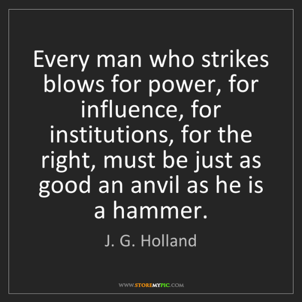 J. G. Holland: Every man who strikes blows for power, for influence,...