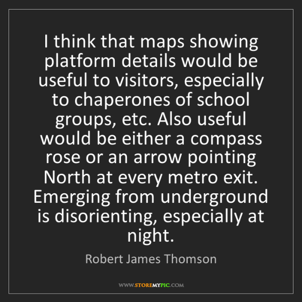 Robert James Thomson: I think that maps showing platform details would be useful...