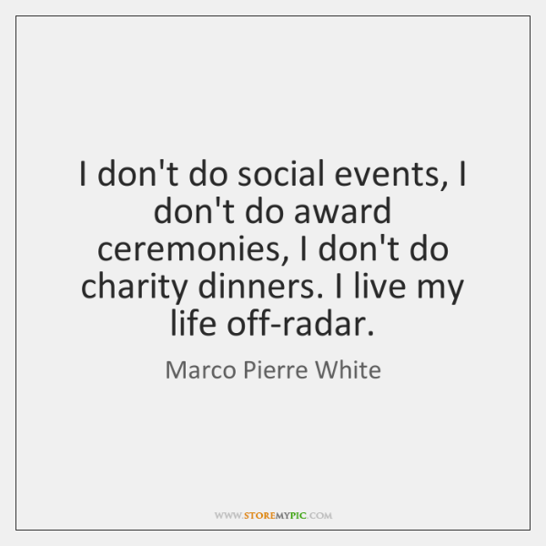 I don't do social events, I don't do award ceremonies, I don't ...