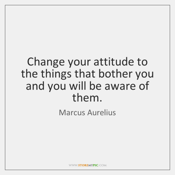 Change your attitude to the things that bother you and you will ...