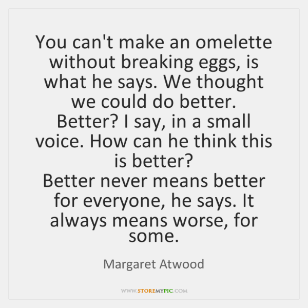 You can't make an omelette without breaking eggs, is what he says. ...