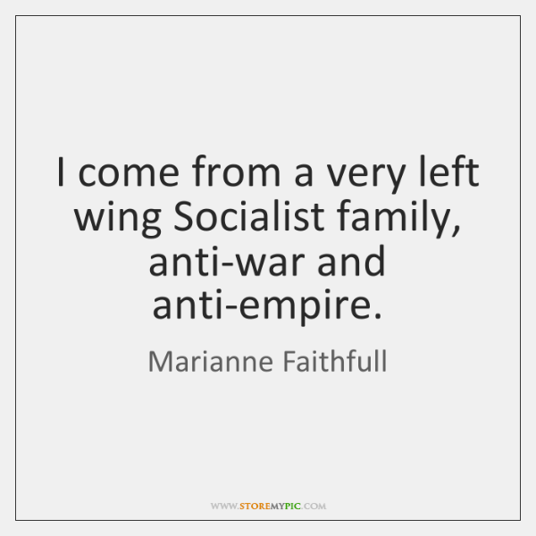 I come from a very left wing Socialist family, anti-war and anti-empire.