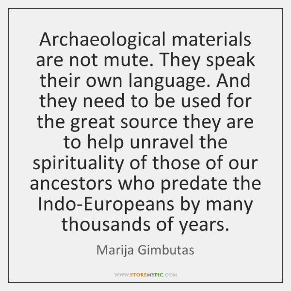 Archaeological materials are not mute. They speak their own language. And they ...