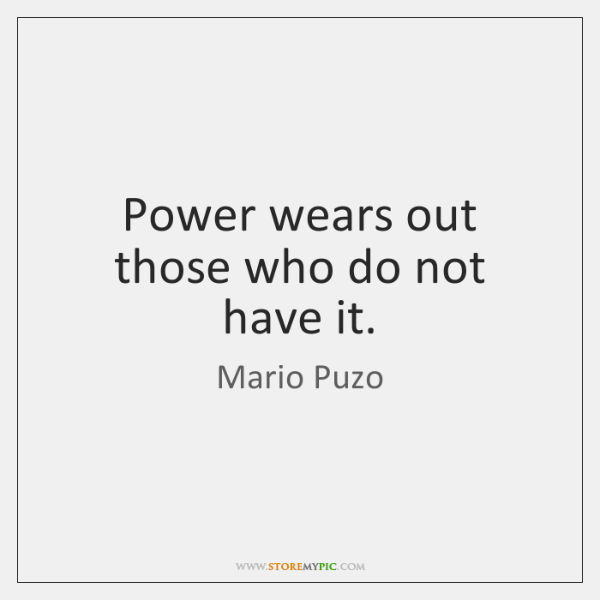 Power wears out those who do not have it.