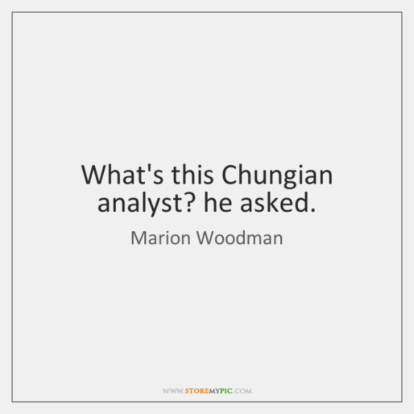 What's this Chungian analyst? he asked.