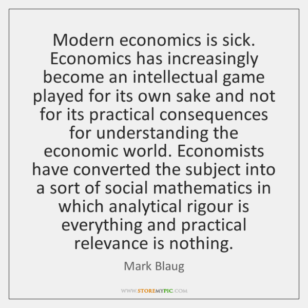 Modern economics is sick. Economics has increasingly become an intellectual game played ...