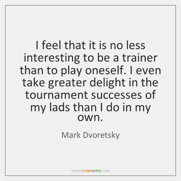 I feel that it is no less interesting to be a trainer ...