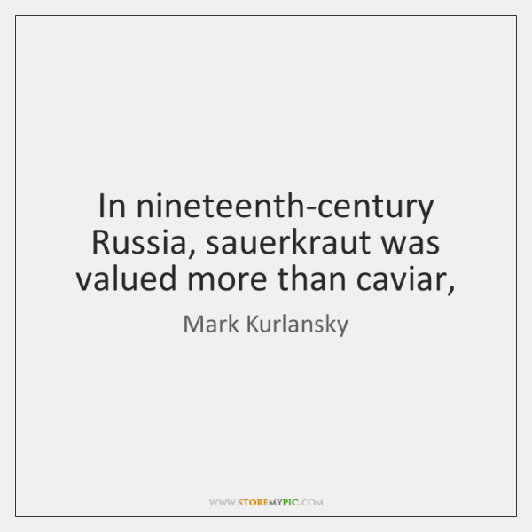 In nineteenth-century Russia, sauerkraut was valued more than caviar,