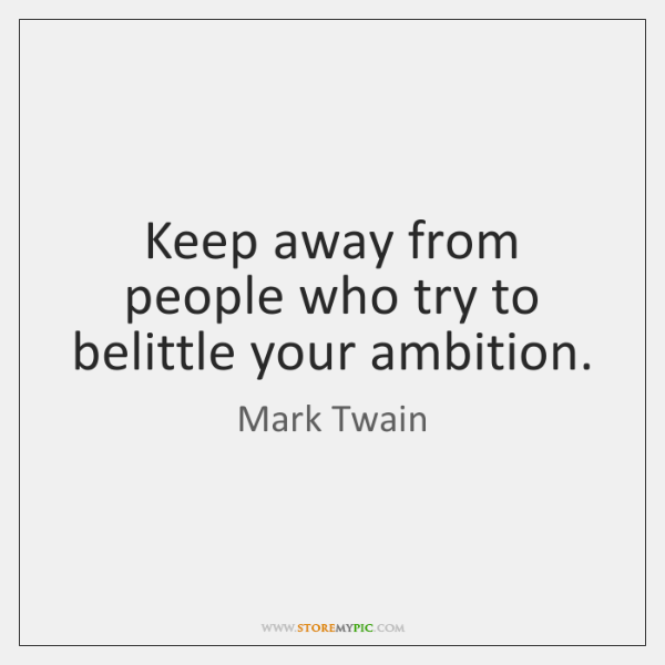 Keep away from people who try to belittle your ambition.