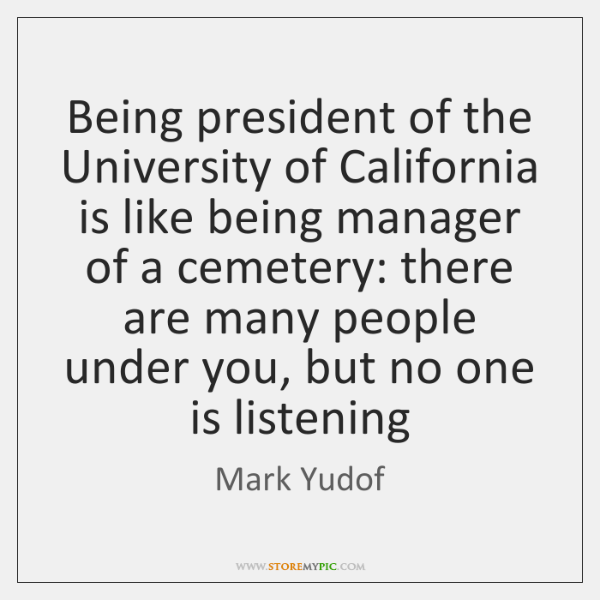 Being president of the University of California is like being manager of ...