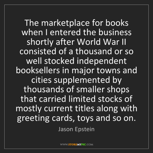 Jason Epstein: The marketplace for books when I entered the business...
