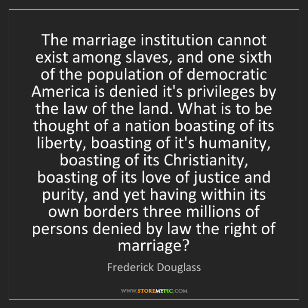 Frederick Douglass: The marriage institution cannot exist among slaves, and...