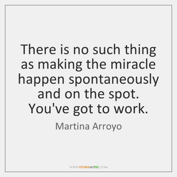 There is no such thing as making the miracle happen spontaneously and ...