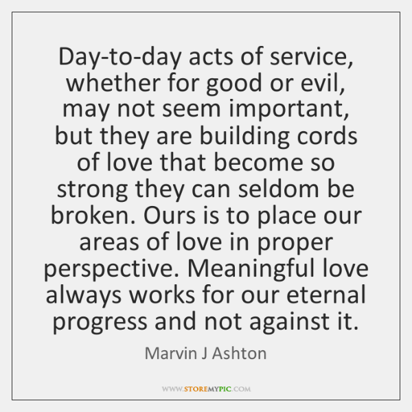 Day-to-day acts of service, whether for good or evil, may not seem ...