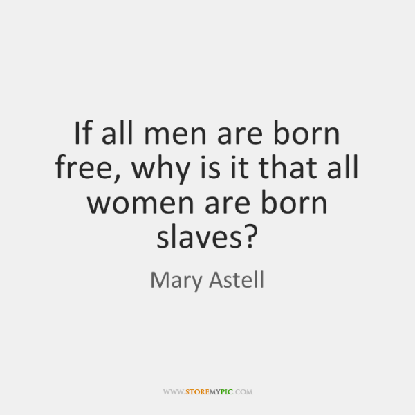 If all men are born free, why is it that all women ...