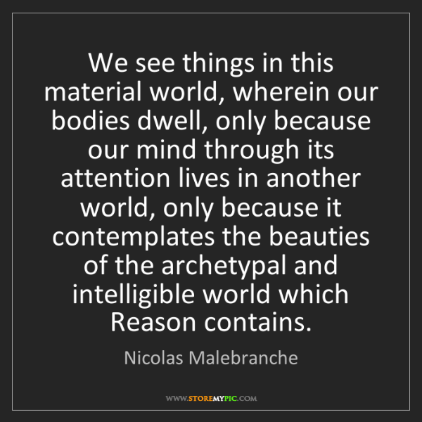 Nicolas Malebranche: We see things in this material world, wherein our bodies...