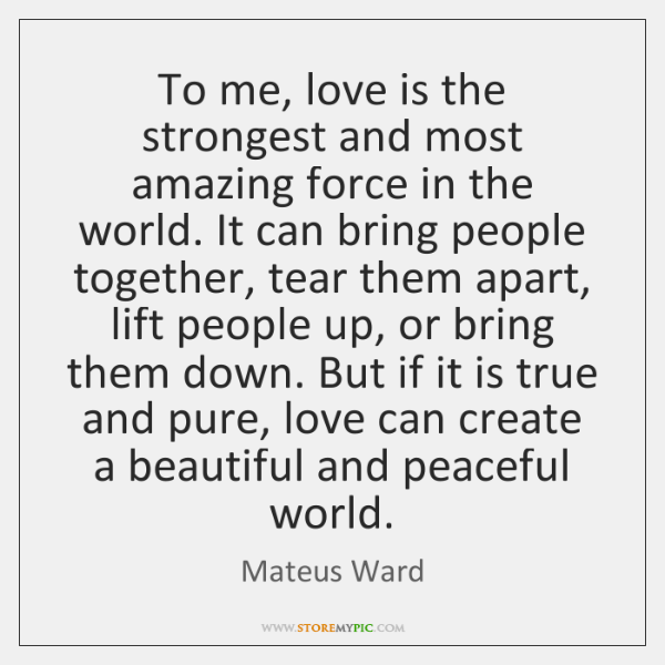 To me, love is the strongest and most amazing force in the ...