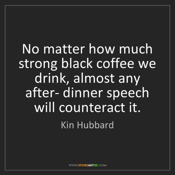 Kin Hubbard: No matter how much strong black coffee we drink, almost...