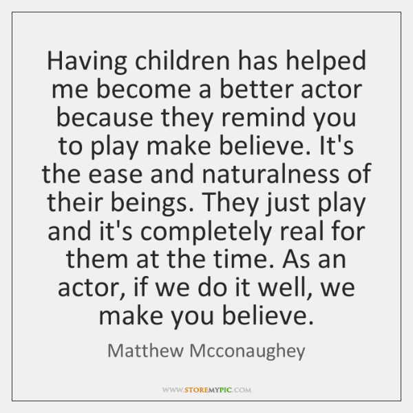 Having children has helped me become a better actor because they remind ...