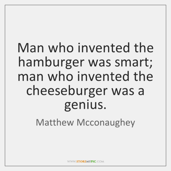 Man who invented the hamburger was smart; man who invented the cheeseburger ...