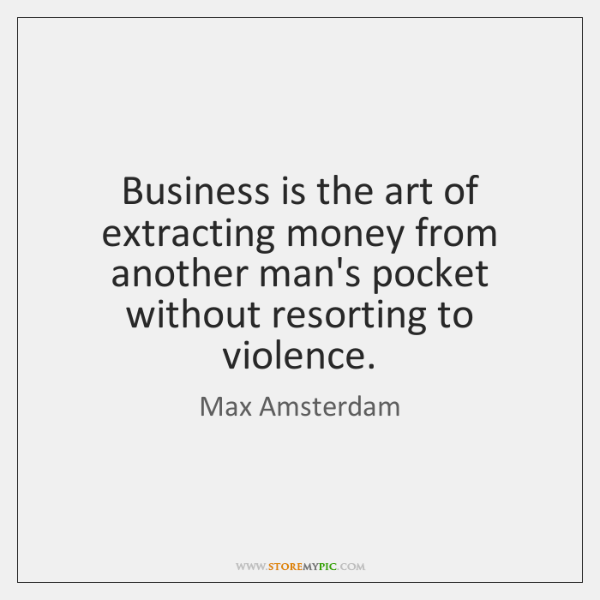 Business is the art of extracting money from another man's pocket without ...