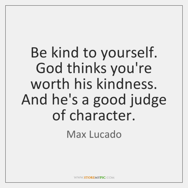 Be kind to yourself. God thinks you're worth his kindness. And he's ...