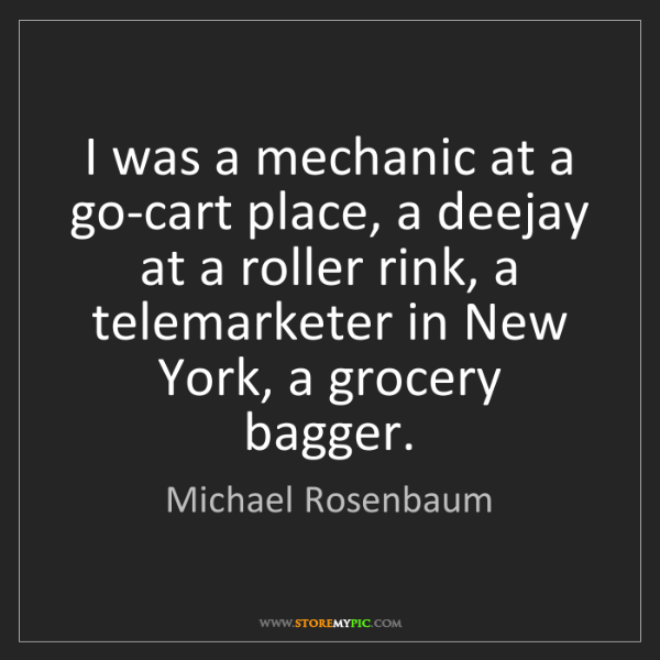 Michael Rosenbaum: I was a mechanic at a go-cart place, a deejay at a roller...