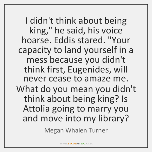 """I didn't think about being king,"""" he said, his voice hoarse. Eddis ..."""