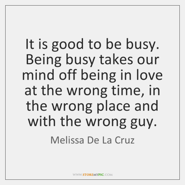 It is good to be busy. Being busy takes our mind off ...