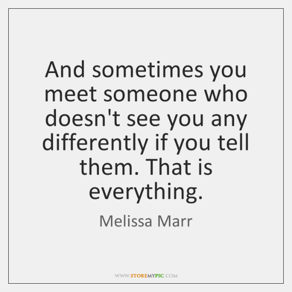 And Sometimes You Meet Someone Who Doesnt See You Any Differently