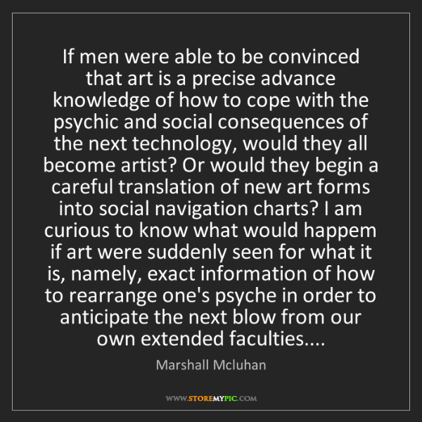 Marshall Mcluhan: If men were able to be convinced that art is a precise...