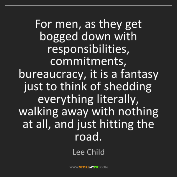 Lee Child: For men, as they get bogged down with responsibilities,...