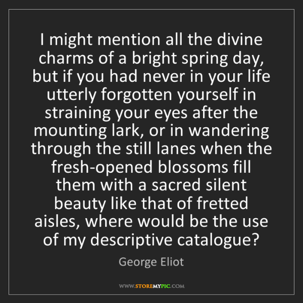 George Eliot: I might mention all the divine charms of a bright spring...