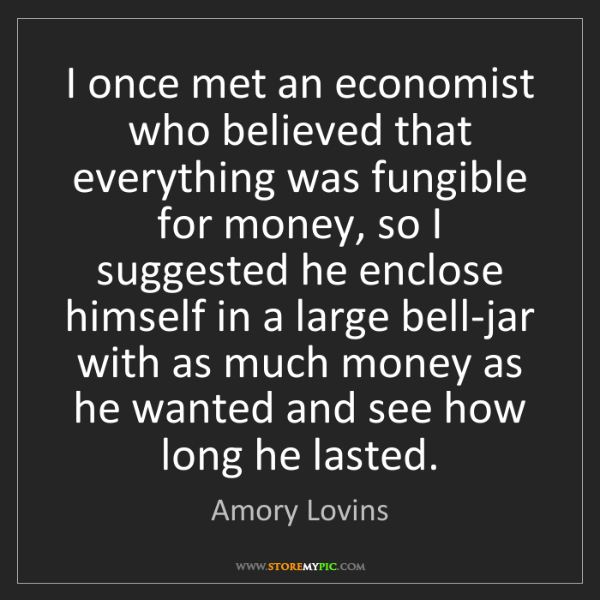 Amory Lovins: I once met an economist who believed that everything...